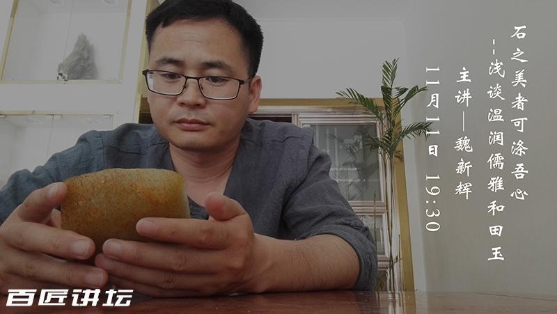 百匠讲坛:魏新辉—石之美者可涤吾心,浅谈温润儒雅